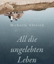 """Buchtipp: """"All die ungelebten Leben"""" von Michaela Abresch"""