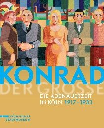 Konrad der Große – Die Adenauerzeit in Köln 1917 bis 1933