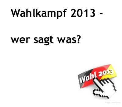 Wahlkampf 2013 – wer sagt was?